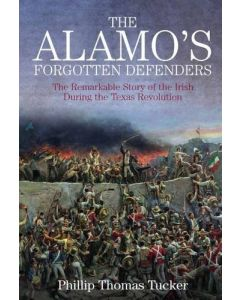 The Alamo's Forgotten Defenders: The Remarkable Story of the Irish During the Texas Revolution