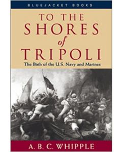 To the Shores of Tripoli: The Birth of the US Navy and Marines