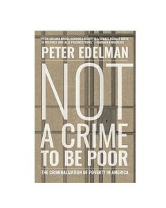 Not a Crime to Be Poor: The Criminalization of Poverty in America by Peter Edelman